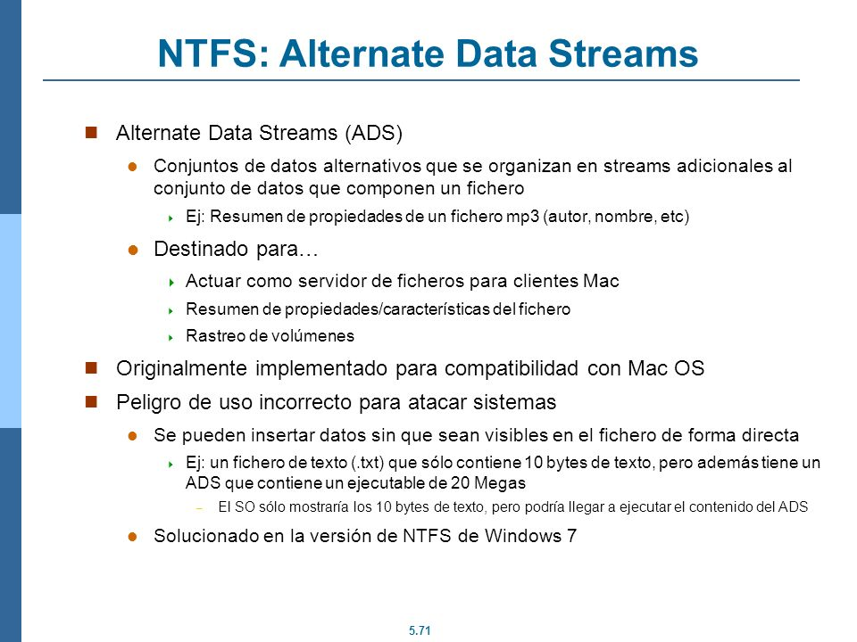 5.71 NTFS: Alternate Data Streams Alternate Data Streams (ADS) Conjuntos de datos alternativos que se organizan en streams adicionales al conjunto de