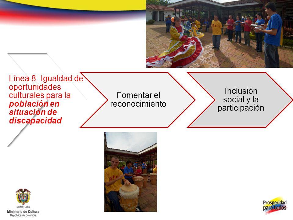 Línea 8: Igualdad de oportunidades culturales para la población en situación de discapacidad Fomentar el reconocimiento Inclusión social y la participación