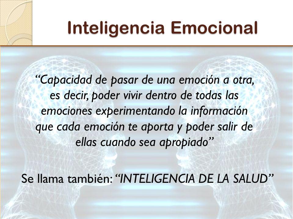 Inteligencia Emocional Capacidad de pasar de una emoción a otra, es decir, poder vivir dentro de todas las emociones experimentando la información que cada emoción te aporta y poder salir de ellas cuando sea apropiado Se llama también: INTELIGENCIA DE LA SALUD