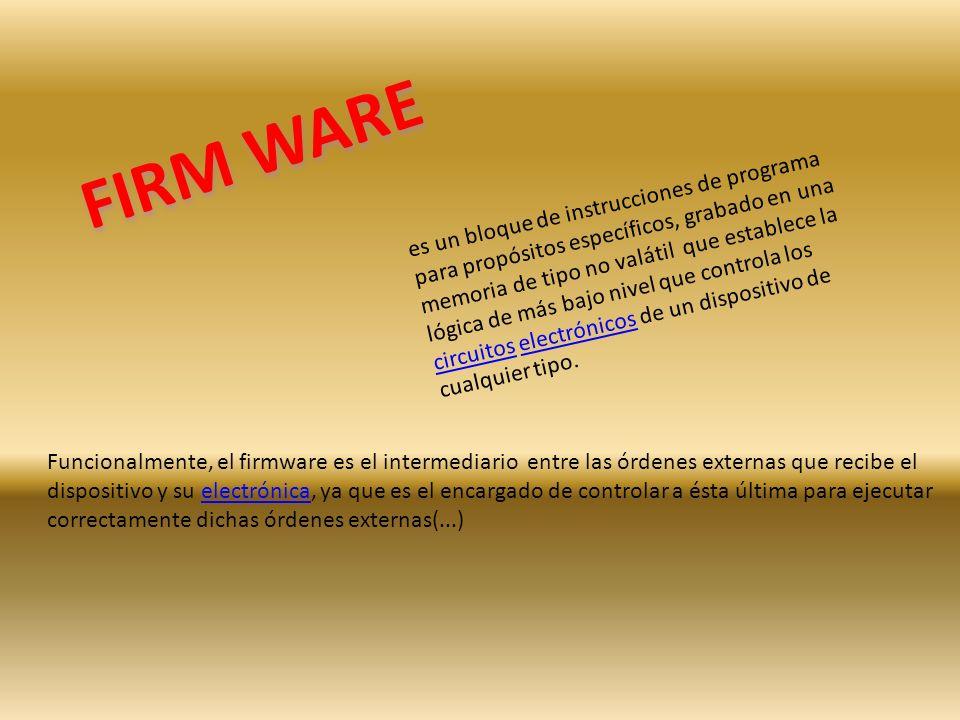 FIRM WARE es un bloque de instrucciones de programa para propósitos específicos, grabado en una memoria de tipo no valátil que establece la lógica de más bajo nivel que controla los circuitos electrónicos de un dispositivo de cualquier tipo.