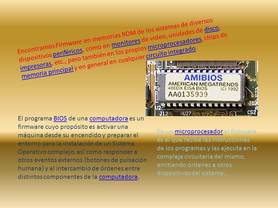 Encontramos Firmware en memorias ROM de los sistemas de diversos dispositivos periféricos, como en monitores de video, unidades de disco, impresoras, etc., pero también en los propios microprocesadores, chips de memoria principal y en general en cualquier circuito integrado.periféricosmonitoresdisco impresorasmicroprocesadores memoria principalcircuito integrado El programa BIOS de una computadora es un firmware cuyo propósito es activar una máquina desde su encendido y preparar el entorno para la instalación de un Sistema Operativo complejo, así como responder a otros eventos externos (botones de pulsación humana) y al intercambio de órdenes entre distintos componentes de la computadora.BIOScomputadora En un microprocesador el firmware es el que recibe las instrucciones de los programas y las ejecuta en la compleja circuitería del mismo, emitiendo órdenes a otros dispositivos del sistema.microprocesador