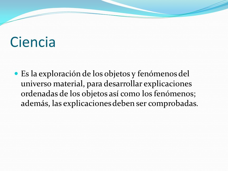 Ciencia Es la exploración de los objetos y fenómenos del universo material, para desarrollar explicaciones ordenadas de los objetos así como los fenómenos; además, las explicaciones deben ser comprobadas.
