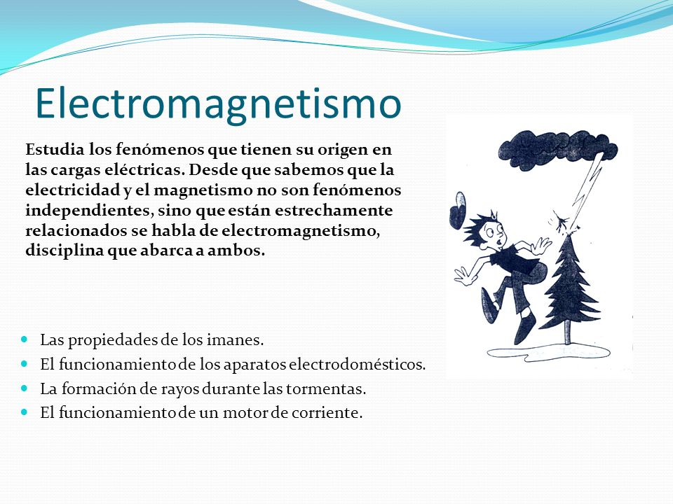 Electromagnetismo Las propiedades de los imanes. El funcionamiento de los aparatos electrodomésticos. La formación de rayos durante las tormentas. El