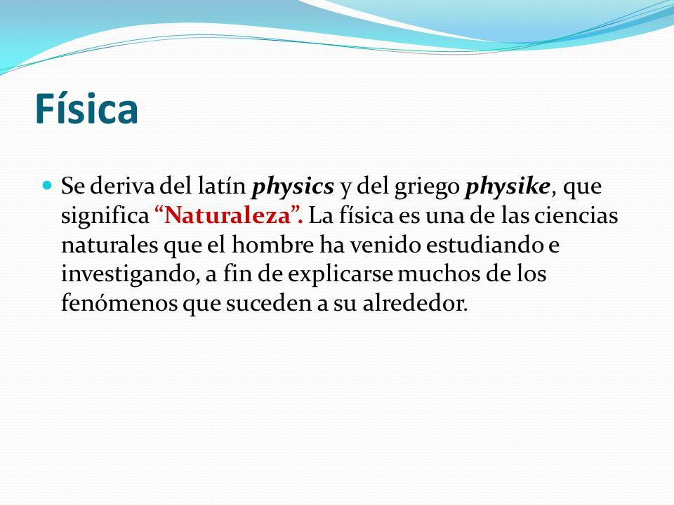 Física Se deriva del latín physics y del griego physike, que significa Naturaleza. La física es una de las ciencias naturales que el hombre ha venido