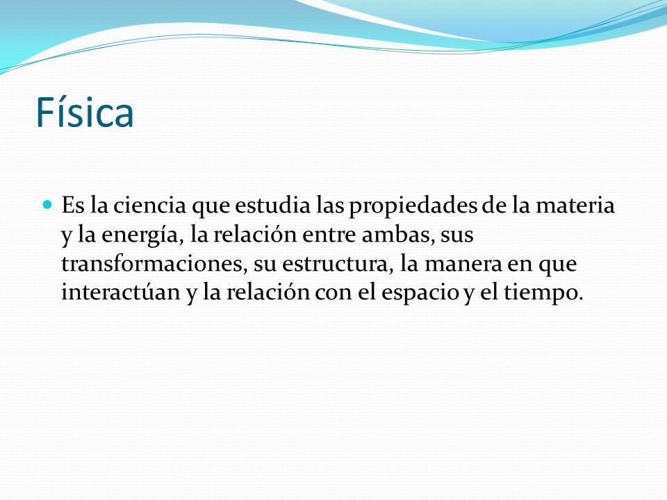 Física Es la ciencia que estudia las propiedades de la materia y la energía, la relación entre ambas, sus transformaciones, su estructura, la manera e