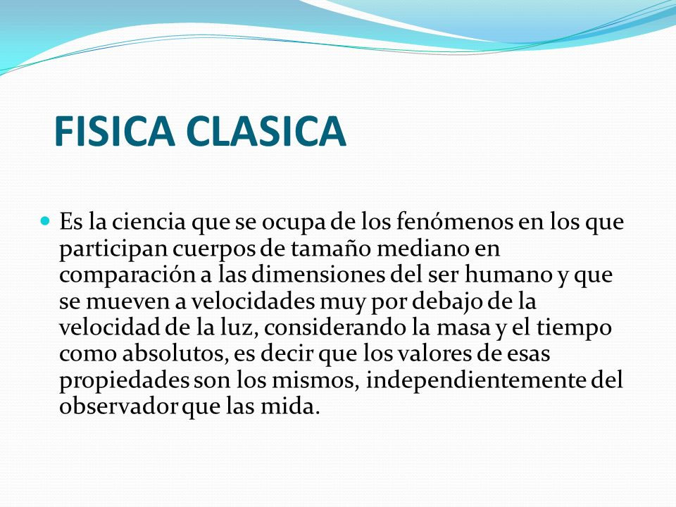 FISICA CLASICA Es la ciencia que se ocupa de los fenómenos en los que participan cuerpos de tamaño mediano en comparación a las dimensiones del ser hu
