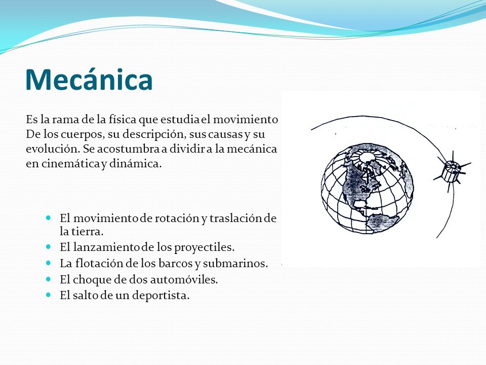 Mecánica El movimiento de rotación y traslación de la tierra. El lanzamiento de los proyectiles. La flotación de los barcos y submarinos. El choque de