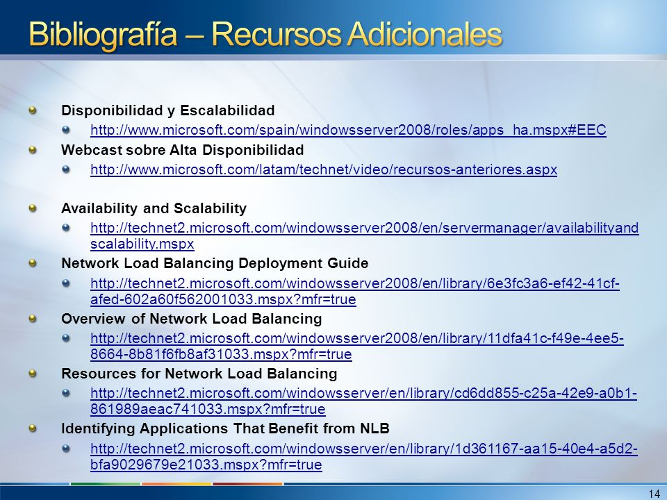 Disponibilidad y Escalabilidad http://www.microsoft.com/spain/windowsserver2008/roles/apps_ha.mspx#EEC Webcast sobre Alta Disponibilidad http://www.microsoft.com/latam/technet/video/recursos-anteriores.aspx Availability and Scalability http://technet2.microsoft.com/windowsserver2008/en/servermanager/availabilityand scalability.mspx Network Load Balancing Deployment Guide http://technet2.microsoft.com/windowsserver2008/en/library/6e3fc3a6-ef42-41cf- afed-602a60f562001033.mspx?mfr=true Overview of Network Load Balancing http://technet2.microsoft.com/windowsserver2008/en/library/11dfa41c-f49e-4ee5- 8664-8b81f6fb8af31033.mspx?mfr=true Resources for Network Load Balancing http://technet2.microsoft.com/windowsserver/en/library/cd6dd855-c25a-42e9-a0b1- 861989aeac741033.mspx?mfr=true Identifying Applications That Benefit from NLB http://technet2.microsoft.com/windowsserver/en/library/1d361167-aa15-40e4-a5d2- bfa9029679e21033.mspx?mfr=true 14
