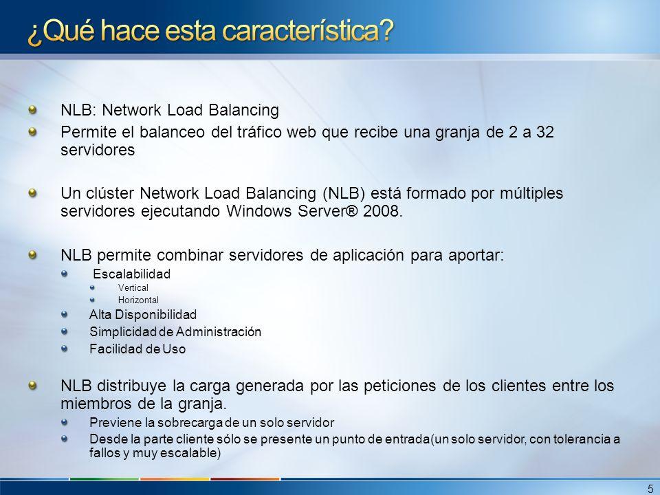 Características de Network Load Balancing (I) NLB incluye las siguientes características: Escalabilidad Funcionalidades de escalabilidad que incluye NLB: Balancear la carga de servicios TCP/IP individuales entre los nodos de la granja Soporta hasta 32 nodos en un solo clúster Permite balancear peticiones a varios servidores (bien del mismo cliente o desde varios clientes) entre varios nodos del clúster Permite añadir más nodos al clúster en caliente, en caso de que aumente la carga del clúster sin provocar una parada de servicio.