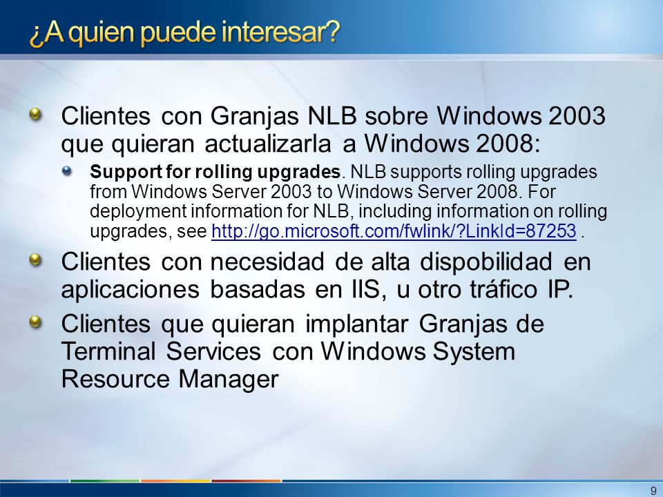 Clientes con Granjas NLB sobre Windows 2003 que quieran actualizarla a Windows 2008: Support for rolling upgrades. NLB supports rolling upgrades from