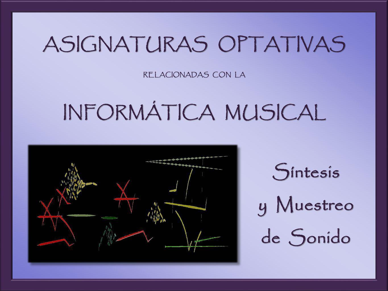 ASIGNATURAS OPTATIVAS RELACIONADAS CON LA INFORMÁTICA MUSICAL Síntesis y Muestreo de Sonido