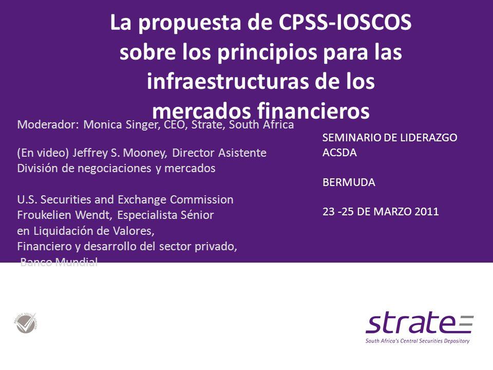 La propuesta de CPSS-IOSCOS sobre los principios para las infraestructuras de los mercados financieros Moderador: Monica Singer, CEO, Strate, South Africa (En video) Jeffrey S.