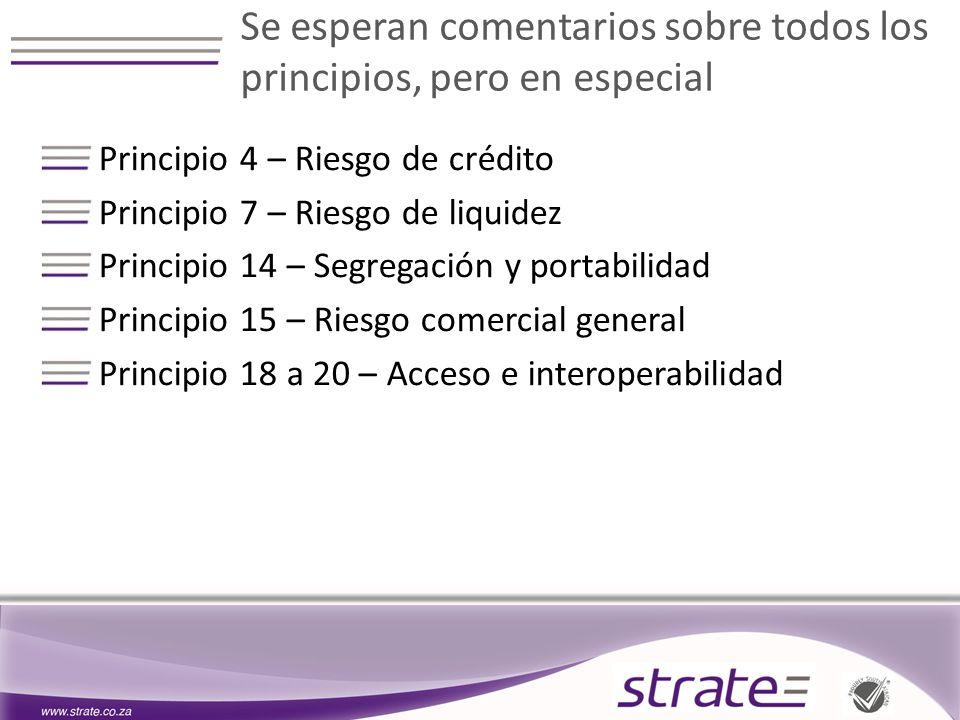 Se esperan comentarios sobre todos los principios, pero en especial Principio 4 – Riesgo de crédito Principio 7 – Riesgo de liquidez Principio 14 – Segregación y portabilidad Principio 15 – Riesgo comercial general Principio 18 a 20 – Acceso e interoperabilidad