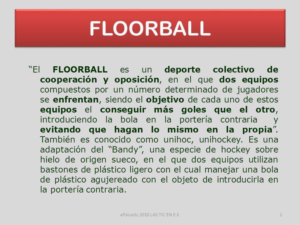 efisicatic 2010 LAS TIC EN E.F.2 FLOORBALL El FLOORBALL es un deporte colectivo de cooperación y oposición, en el que dos equipos compuestos por un nú