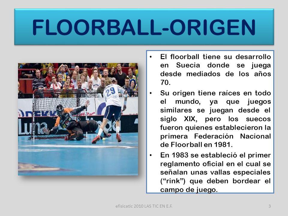 efisicatic 2010 LAS TIC EN E.F.3 FLOORBALL-ORIGEN El floorball tiene su desarrollo en Suecia donde se juega desde mediados de los años 70. Su origen t