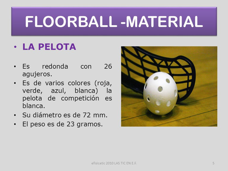 efisicatic 2010 LAS TIC EN E.F.5 FLOORBALL -MATERIAL LA PELOTA Es redonda con 26 agujeros. Es de varios colores (roja, verde, azul, blanca) la pelota
