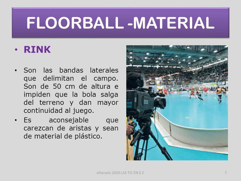 efisicatic 2010 LAS TIC EN E.F.7 FLOORBALL -MATERIAL RINK Son las bandas laterales que delimitan el campo. Son de 50 cm de altura e impiden que la bol