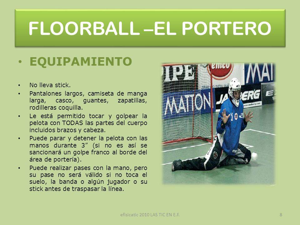 efisicatic 2010 LAS TIC EN E.F.8 FLOORBALL –EL PORTERO EQUIPAMIENTO No lleva stick. Pantalones largos, camiseta de manga larga, casco, guantes, zapati