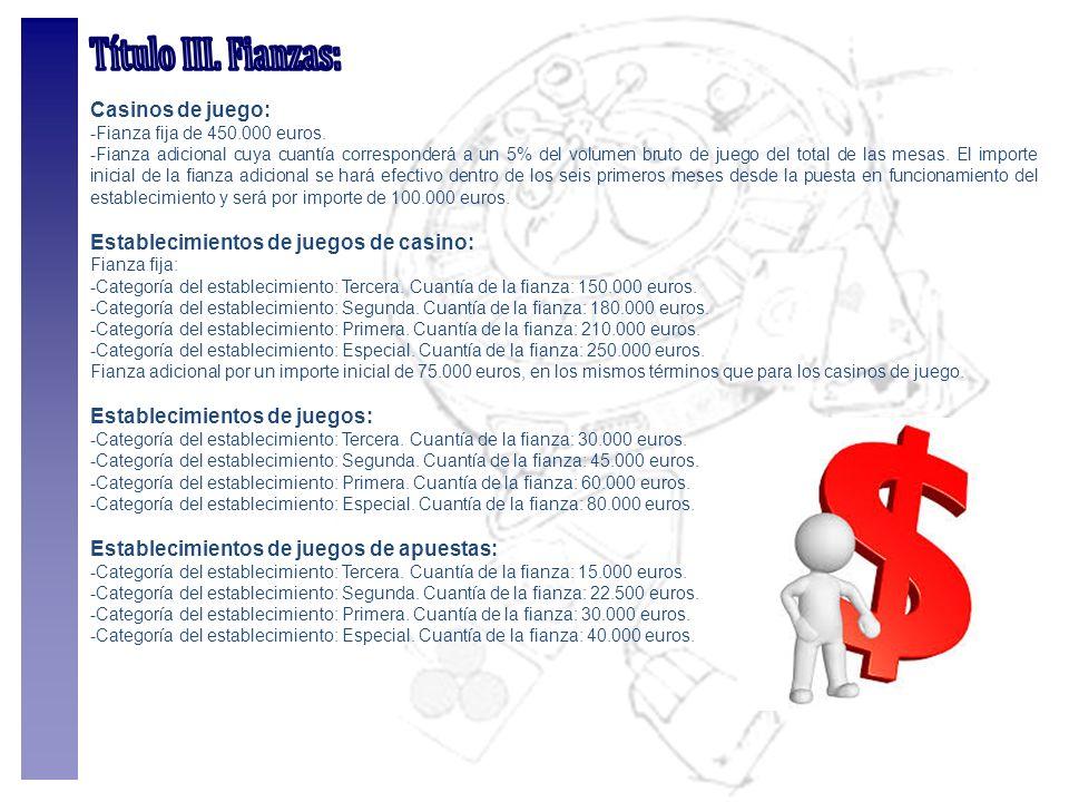 Casinos de juego: -Fianza fija de 450.000 euros. -Fianza adicional cuya cuantía corresponderá a un 5% del volumen bruto de juego del total de las mesa