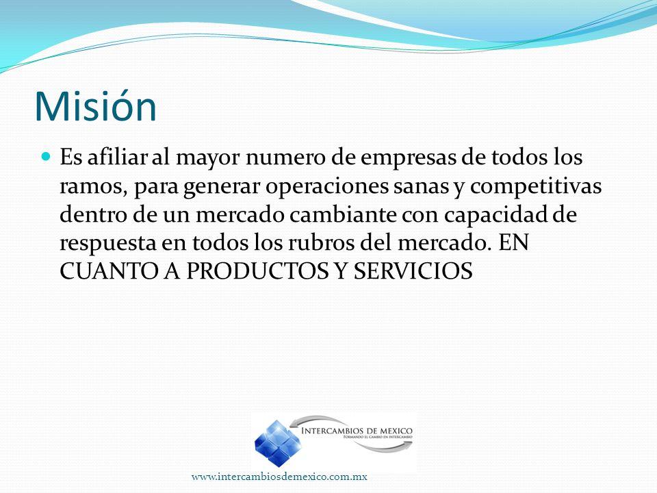 Misión Es afiliar al mayor numero de empresas de todos los ramos, para generar operaciones sanas y competitivas dentro de un mercado cambiante con capacidad de respuesta en todos los rubros del mercado.