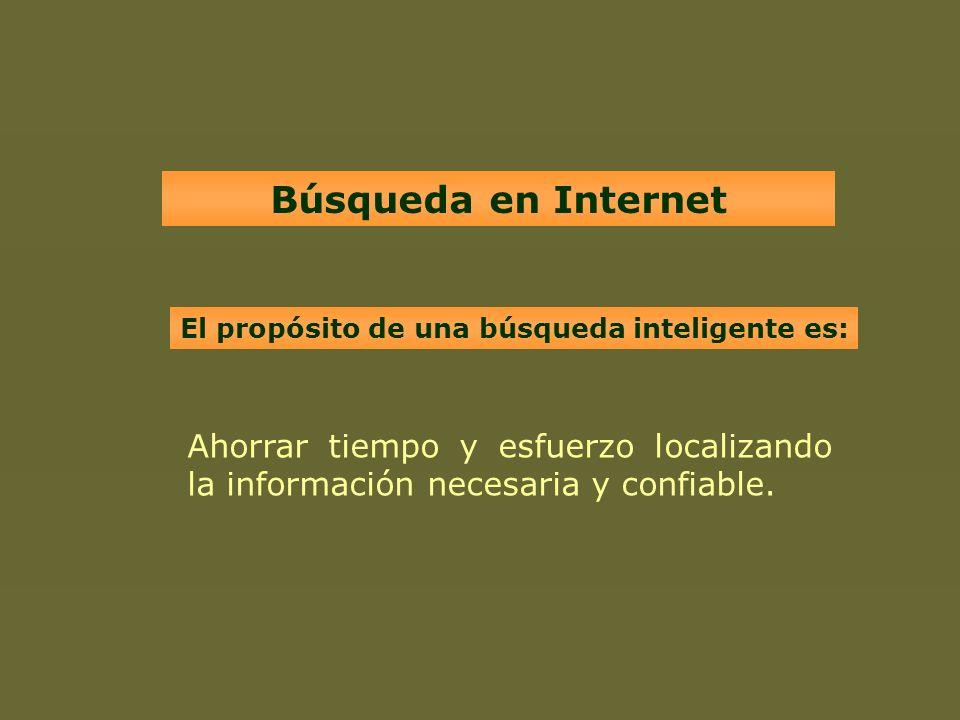 Búsqueda en Internet Ahorrar tiempo y esfuerzo localizando la información necesaria y confiable. El propósito de una búsqueda inteligente es: