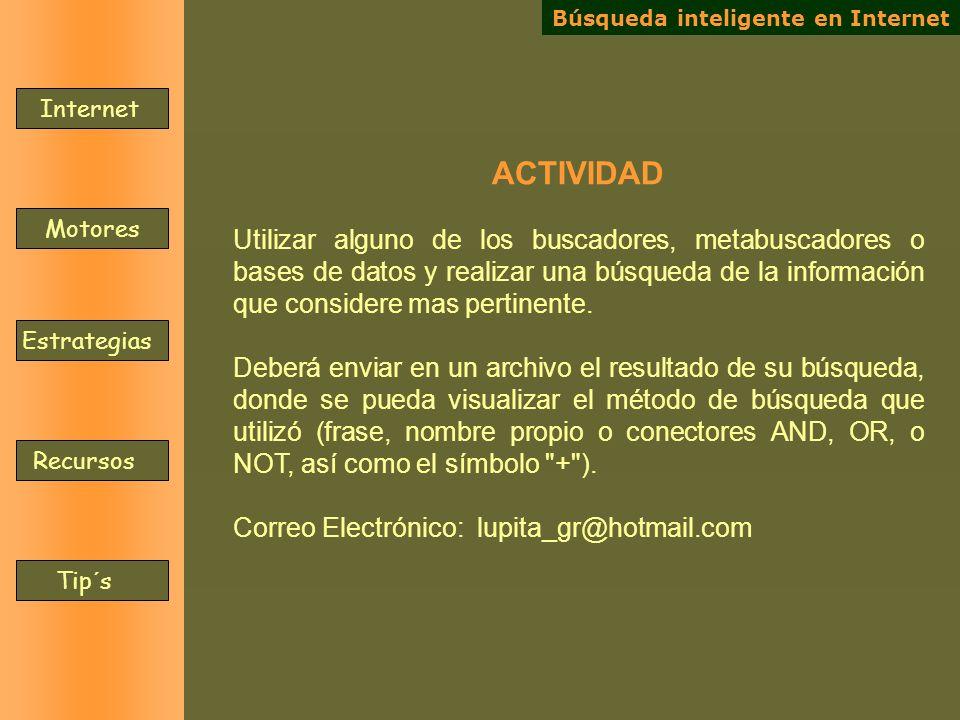 Internet Motores Estrategias Recursos Tip´s ACTIVIDAD Utilizar alguno de los buscadores, metabuscadores o bases de datos y realizar una búsqueda de la