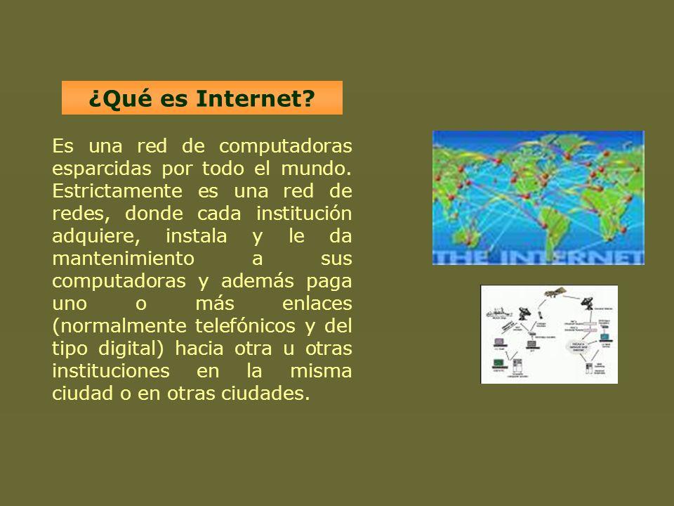 ¿Qué es Internet? Es una red de computadoras esparcidas por todo el mundo. Estrictamente es una red de redes, donde cada institución adquiere, instala