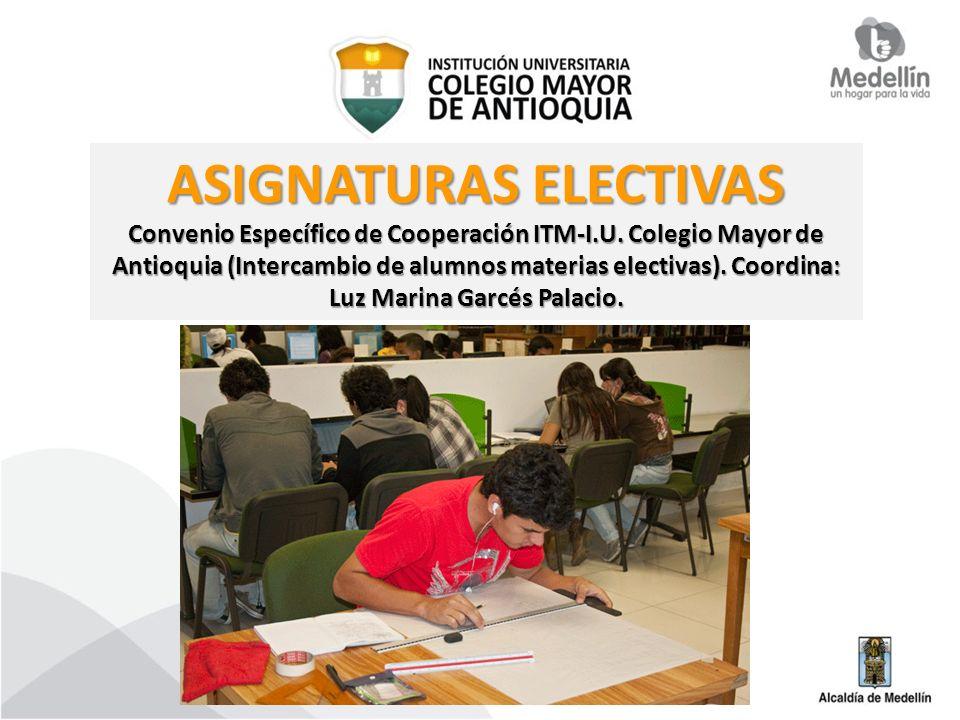 ASIGNATURAS ELECTIVAS Convenio Específico de Cooperación ITM-I.U. Colegio Mayor de Antioquia (Intercambio de alumnos materias electivas). Coordina: Lu