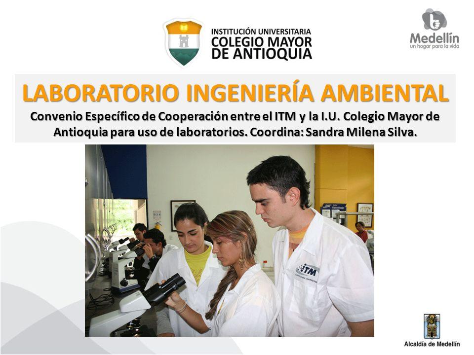 LABORATORIO INGENIERÍA AMBIENTAL Convenio Específico de Cooperación entre el ITM y la I.U. Colegio Mayor de Antioquia para uso de laboratorios. Coordi