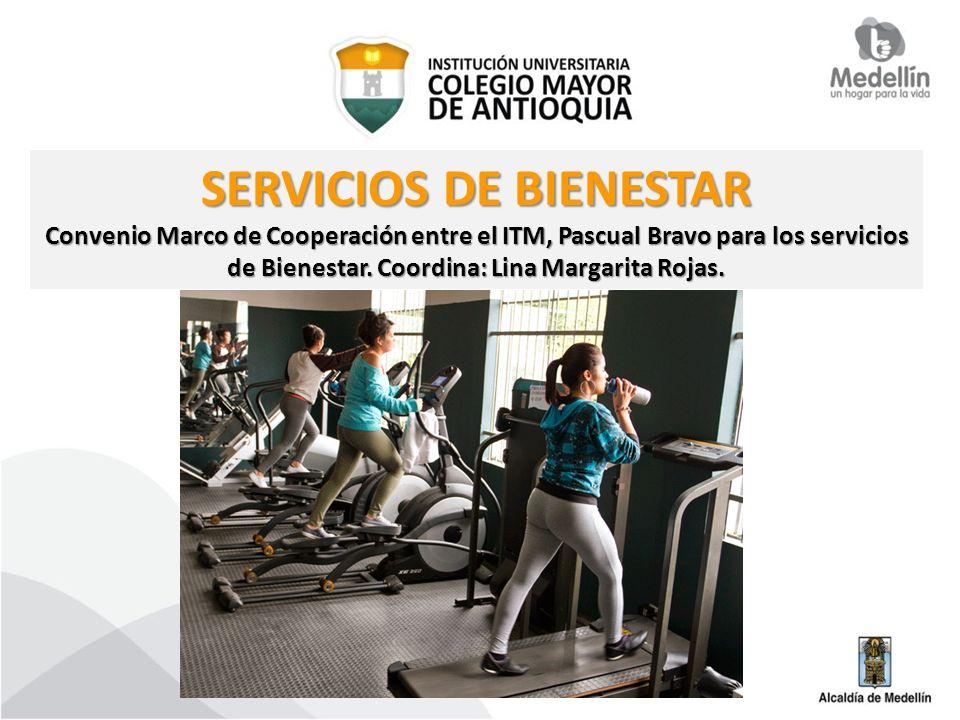 SERVICIOS DE BIENESTAR Convenio Marco de Cooperación entre el ITM, Pascual Bravo para los servicios de Bienestar. Coordina: Lina Margarita Rojas.