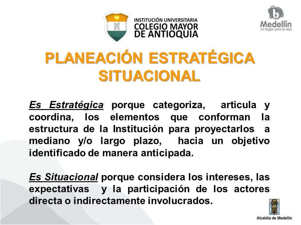 PLANEACIÓN ESTRATÉGICA SITUACIONAL Es Estratégica porque categoriza, articula y coordina, los elementos que conforman la estructura de la Institución