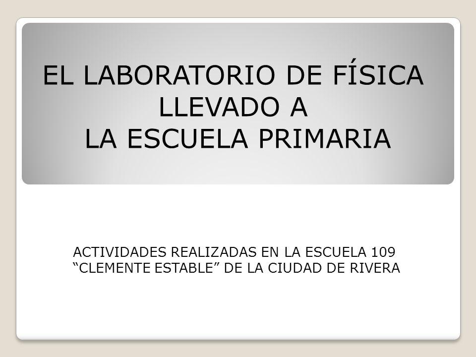 EL LABORATORIO DE FÍSICA LLEVADO A LA ESCUELA PRIMARIA ACTIVIDADES REALIZADAS EN LA ESCUELA 109 CLEMENTE ESTABLE DE LA CIUDAD DE RIVERA