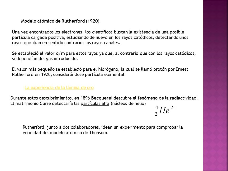 Modelo atómico de Rutherford (1920) Una vez encontrados los electrones, los científicos buscan la existencia de una posible partícula cargada positiva