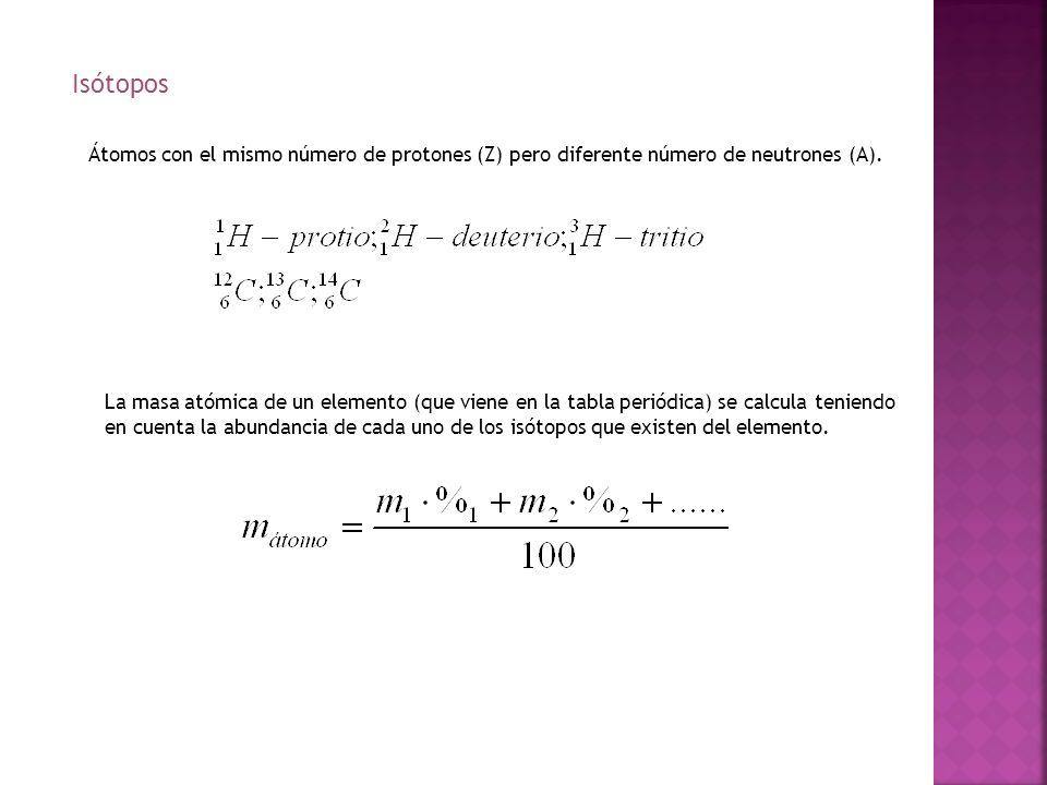 Isótopos Átomos con el mismo número de protones (Z) pero diferente número de neutrones (A). La masa atómica de un elemento (que viene en la tabla peri