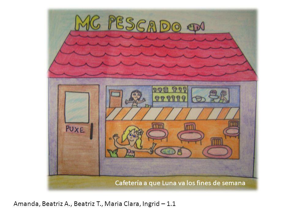 Cafetería a que Luna va los fines de semana Amanda, Beatriz A., Beatriz T., Maria Clara, Ingrid – 1.1
