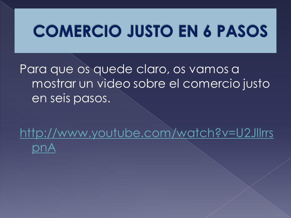 Para que os quede claro, os vamos a mostrar un video sobre el comercio justo en seis pasos.