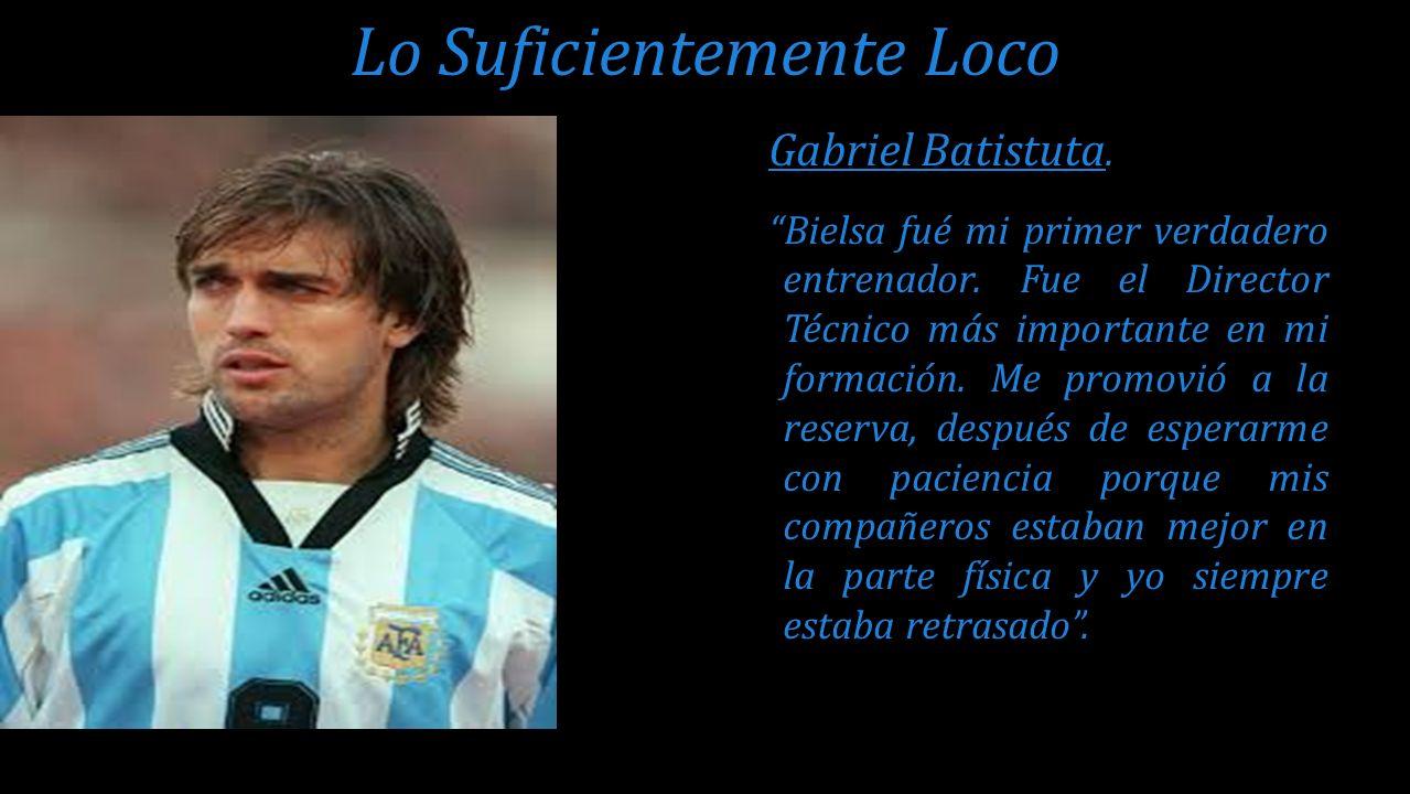 Gabriel Batistuta. Bielsa fué mi primer verdadero entrenador. Fue el Director Técnico más importante en mi formación. Me promovió a la reserva, despué