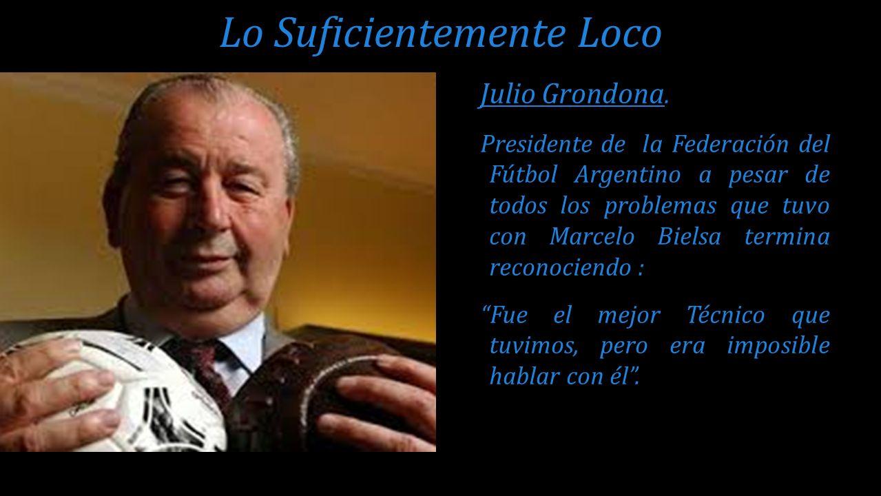 Julio Grondona. Presidente de la Federación del Fútbol Argentino a pesar de todos los problemas que tuvo con Marcelo Bielsa termina reconociendo : Fue