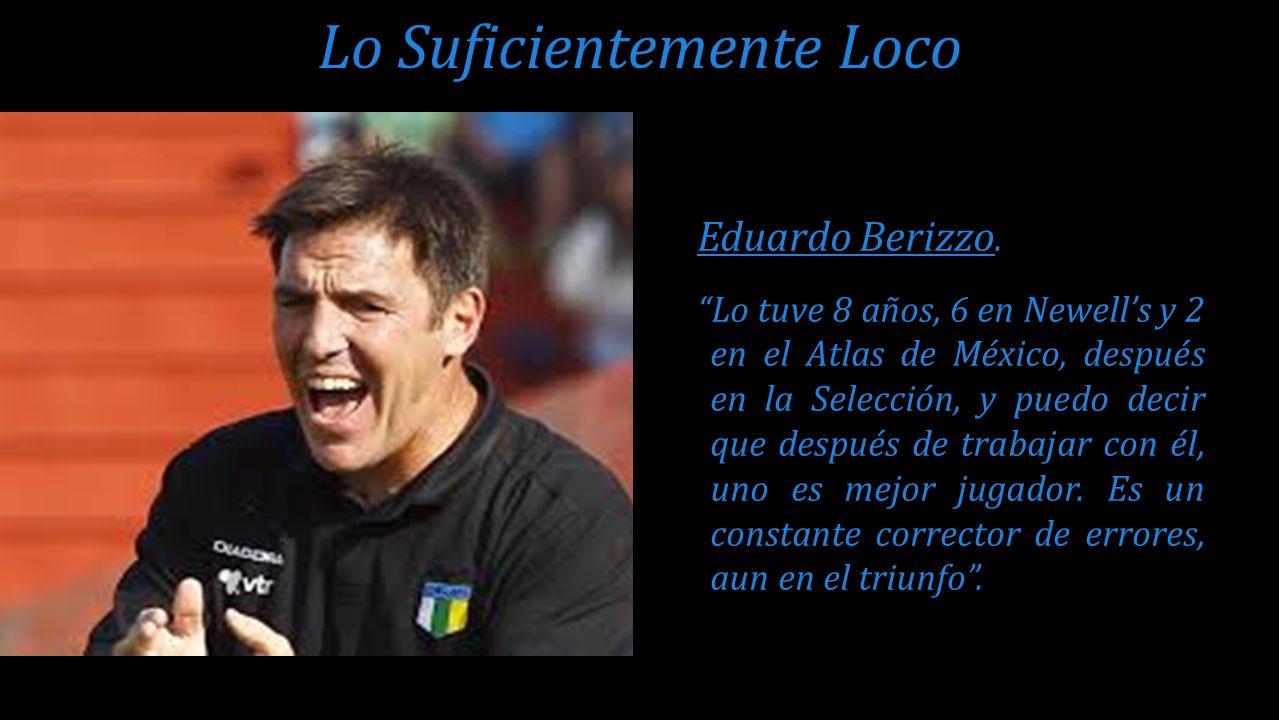 Eduardo Berizzo. Lo tuve 8 años, 6 en Newells y 2 en el Atlas de México, después en la Selección, y puedo decir que después de trabajar con él, uno es