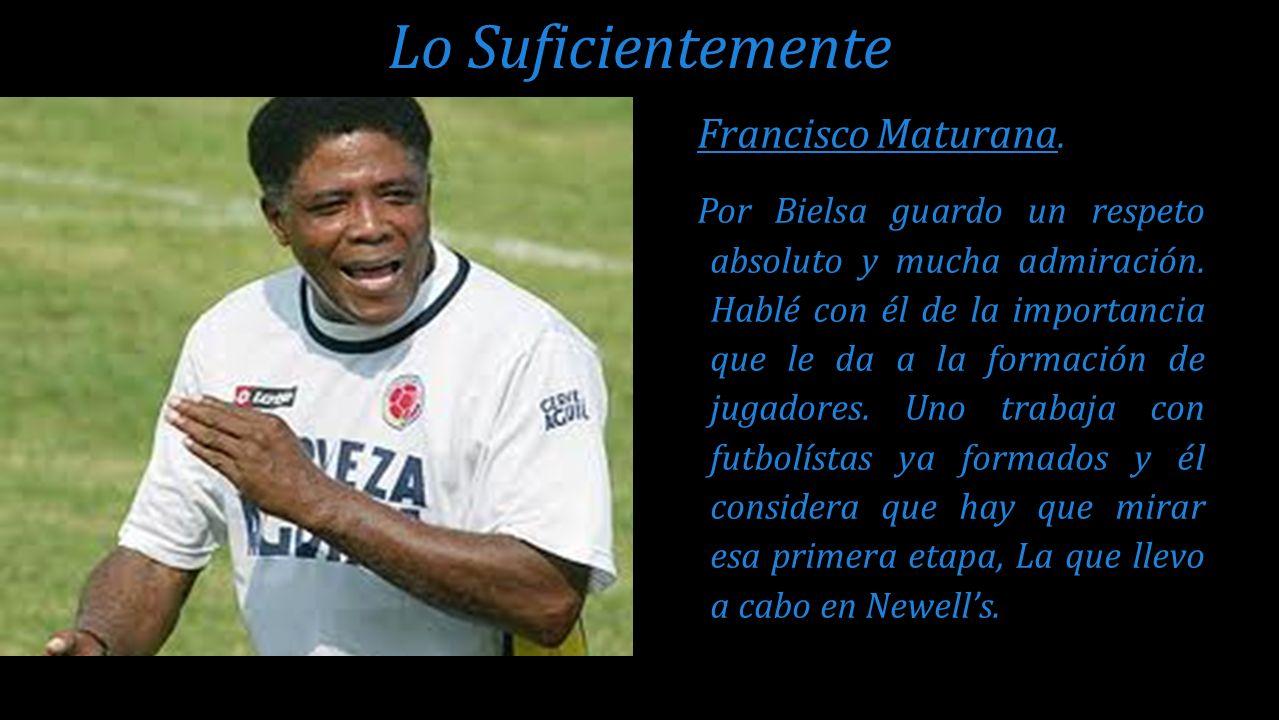 Francisco Maturana. Por Bielsa guardo un respeto absoluto y mucha admiración. Hablé con él de la importancia que le da a la formación de jugadores. Un