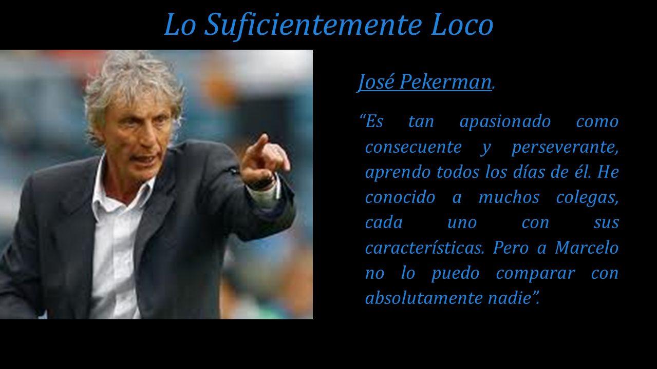 José Pekerman. Es tan apasionado como consecuente y perseverante, aprendo todos los días de él. He conocido a muchos colegas, cada uno con sus caracte