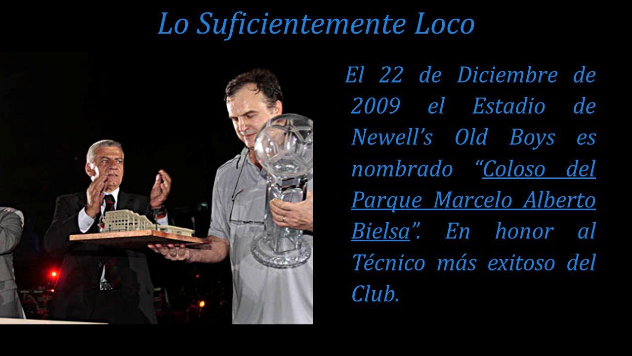 El 22 de Diciembre de 2009 el Estadio de Newells Old Boys es nombrado Coloso del Parque Marcelo Alberto Bielsa. En honor al Técnico más exitoso del Cl