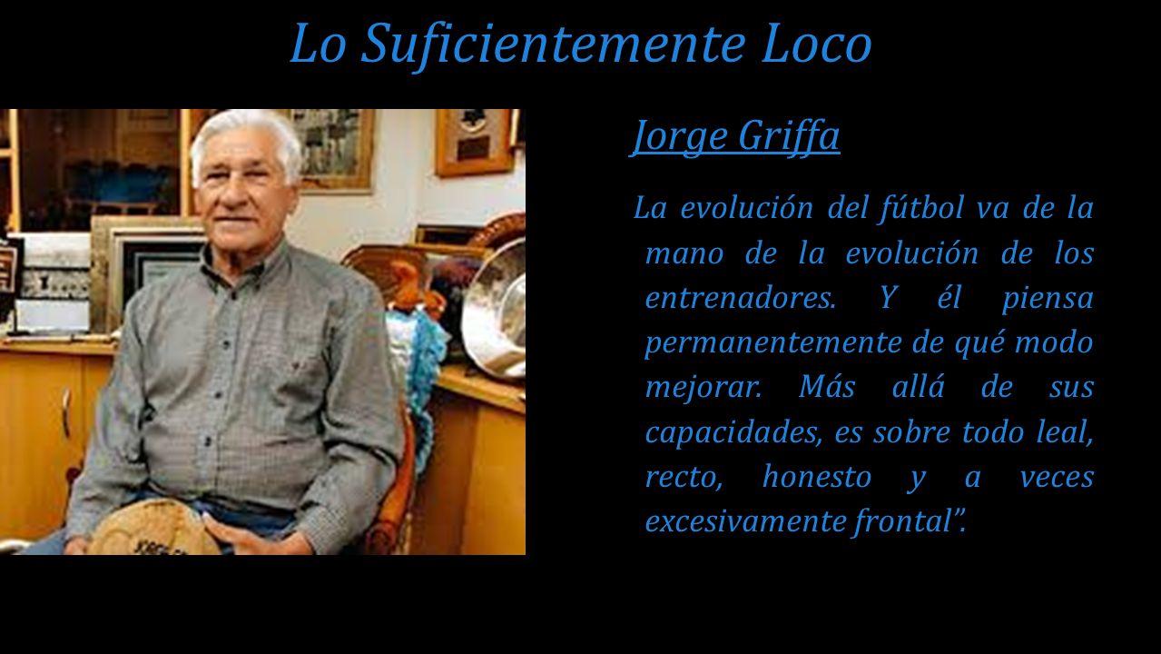 Jorge Griffa La evolución del fútbol va de la mano de la evolución de los entrenadores. Y él piensa permanentemente de qué modo mejorar. Más allá de s