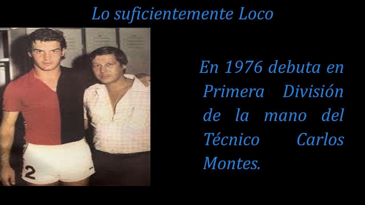 En 1976 debuta en Primera División de la mano del Técnico Carlos Montes. Lo suficientemente Loco