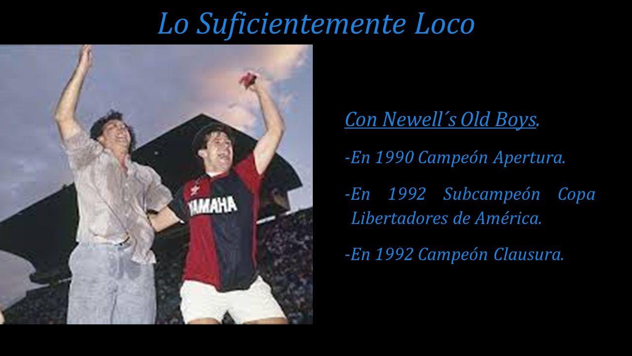 Con Newell´s Old Boys. -En 1990 Campeón Apertura. -En 1992 Subcampeón Copa Libertadores de América. -En 1992 Campeón Clausura. Lo Suficientemente Loco