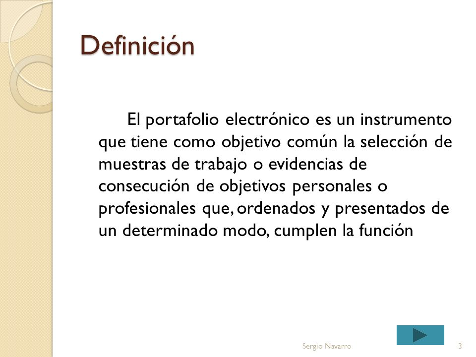 Definición El portafolio electrónico es un instrumento que tiene como objetivo común la selección de muestras de trabajo o evidencias de consecución de objetivos personales o profesionales que, ordenados y presentados de un determinado modo, cumplen la función 3Sergio Navarro