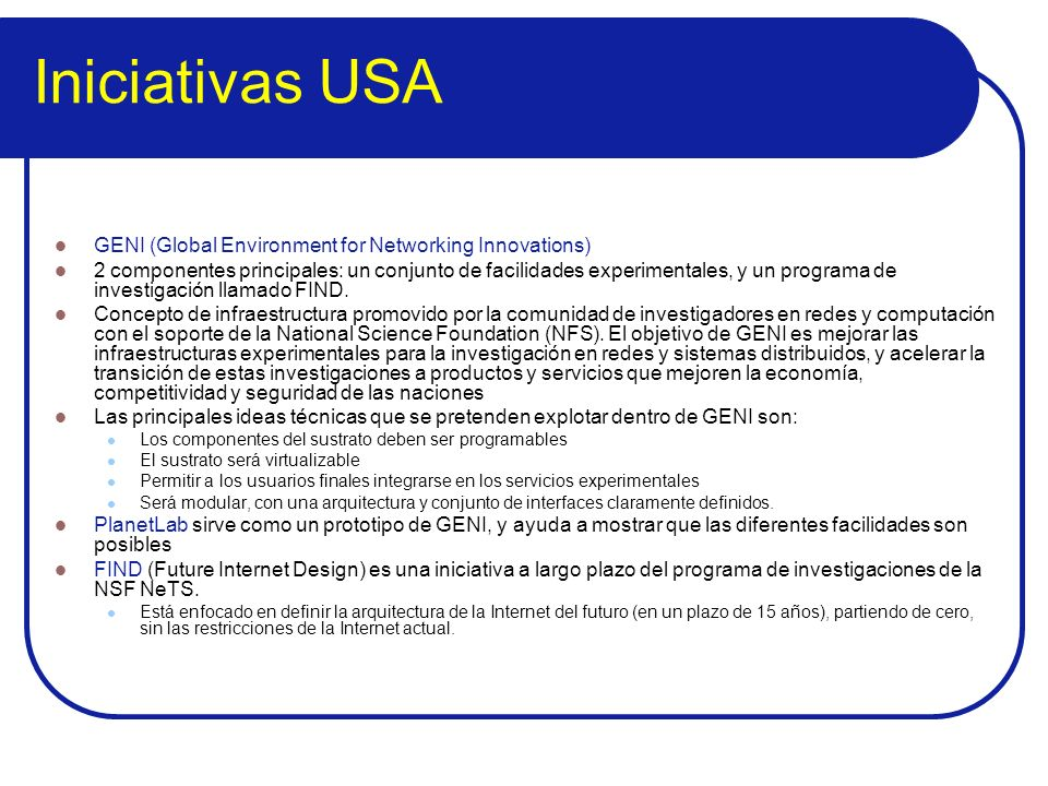 Iniciativas USA GENI (Global Environment for Networking Innovations) 2 componentes principales: un conjunto de facilidades experimentales, y un progra