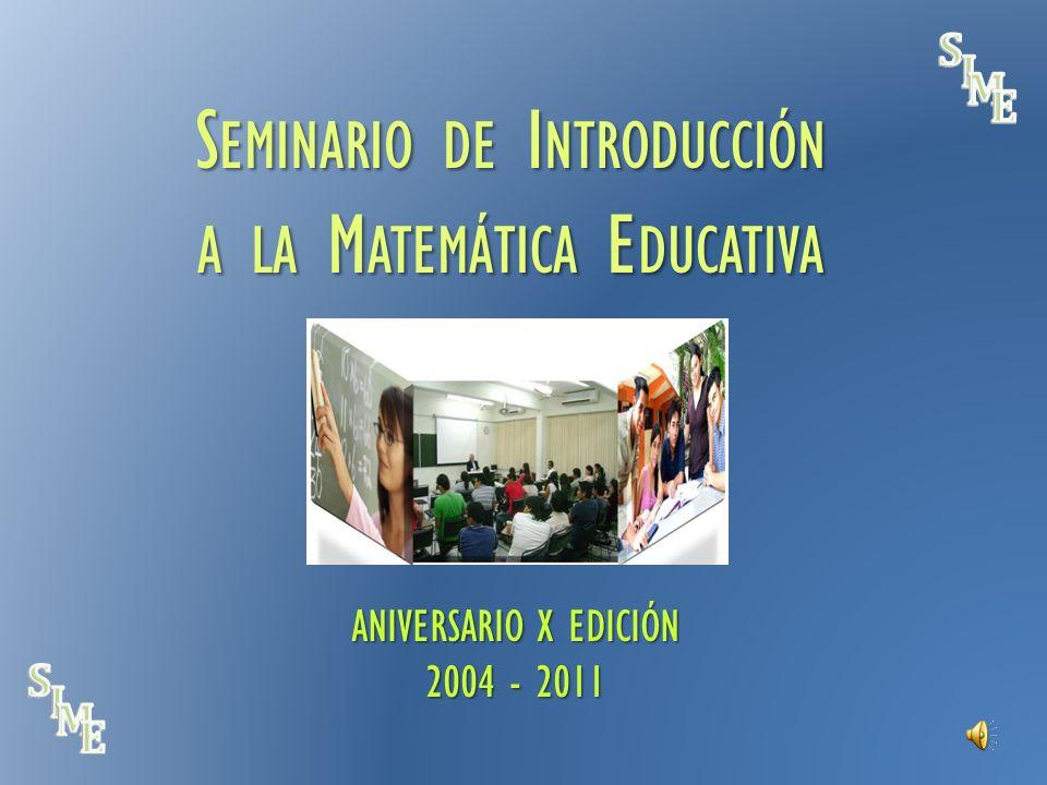 S EMINARIO DE I NTRODUCCIÓN A LA M ATEMÁTICA E DUCATIVA ANIVERSARIO X EDICIÓN 2004 - 2011 S EMINARIO DE I NTRODUCCIÓN A LA M ATEMÁTICA E DUCATIVA