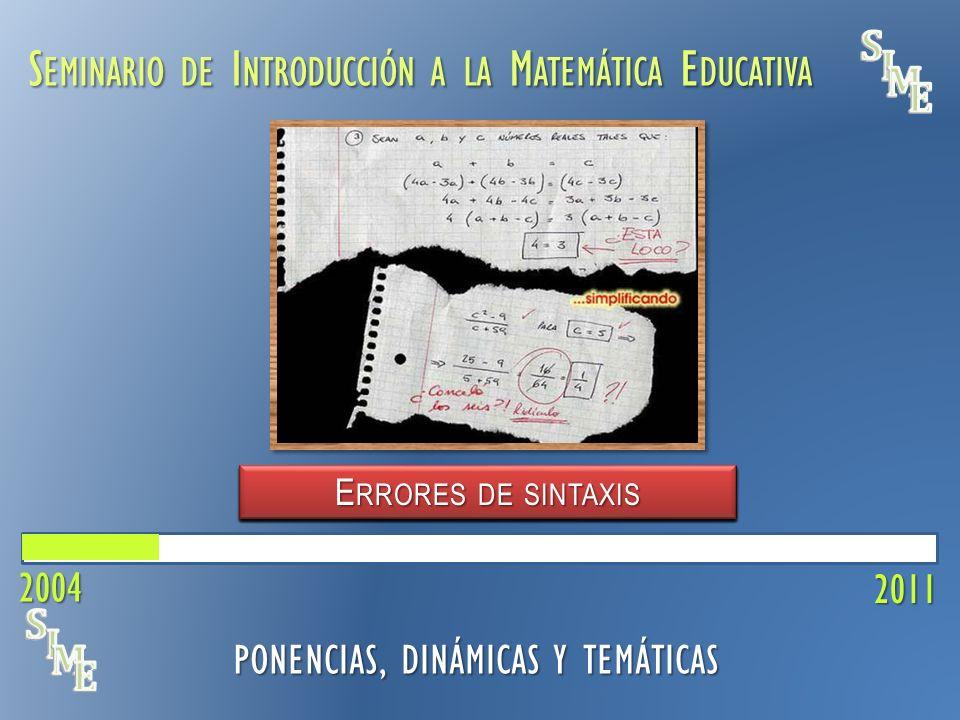 S EMINARIO DE I NTRODUCCIÓN A LA M ATEMÁTICA E DUCATIVA E RRORES DE S INTAXIS 2011 PONENCIAS, DINÁMICAS Y TEMÁTICAS F ENÓMENOS DIDÁCTICOS C ONCEPTO F UNCIÓN C ONVENCIONES M ATEMÁTICAS L ENGUAJE A LGEBRAICO M ATEMÁTICA EN C ONTEXTO M ODELACIÓN M ATEMÁTICA 2004