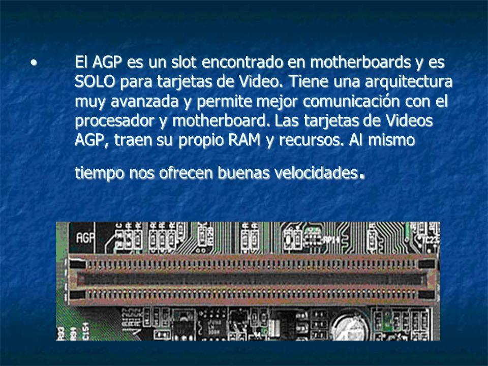 El AGP es un slot encontrado en motherboards y es SOLO para tarjetas de Video. Tiene una arquitectura muy avanzada y permite mejor comunicación con el